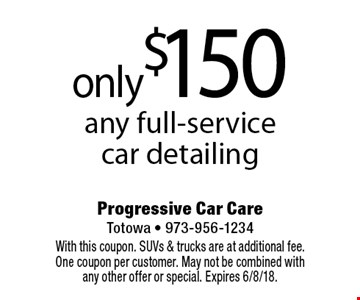 only$150 any full-service car detailing. With this coupon. SUVs & trucks are at additional fee. One coupon per customer. May not be combined with any other offer or special. Expires 6/8/18.