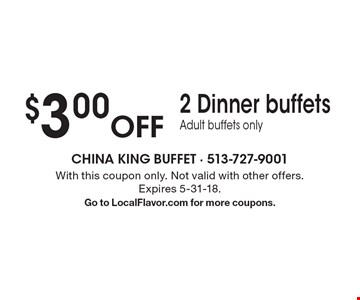 $3.00 Off 2 Dinner buffets. Adult buffets only. With this coupon only. Not valid with other offers. Expires 5-31-18. Go to LocalFlavor.com for more coupons.