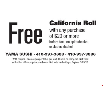 Free California Roll with any purchase of $20 or more before tax - no split checks excludes alcohol. With coupon. One coupon per table per visit. Dine in or carry-out. Not valid with other offers or prior purchases. Not valid on holidays. Expires 5/25/18.