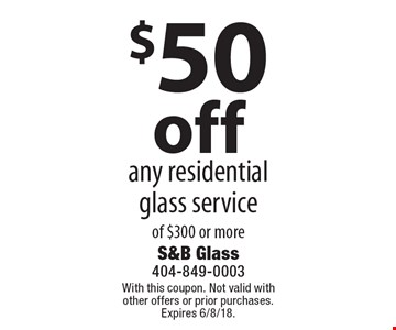 $50 off any residential glass serviceof $300 or more. With this coupon. Not valid with other offers or prior purchases. Expires 6/8/18.