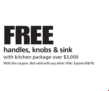 FREE handles, knobs & sink with kitchen package over $3,000. With this coupon. Not valid with any other offer. Expires 6/8/18.