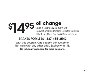 $14.95 oil changeUp To 5 Quarts SW-30 & SW-30 Conventional Oil, Replace Oil Filter, Canister Filter Extra, Most Car Tax & Disposal Extra. With this coupon. One coupon per customer. Not valid with any other offer. Expires 6-15-18.Go to LocalFlavor.com for more coupons.