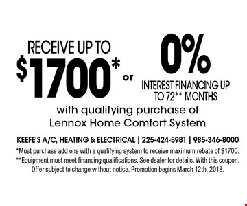 Receive up to $1700* OR 0% interest financing up to 72** months with qualifying purchase of Lennox Home Comfort System. *Must purchase add ons with a qualifying system to receive maximum rebate of $1700. **Equipment must meet financing qualifications. See dealer for details. With this coupon. Offer subject to change without notice. Promotion begins March 12th, 2018.