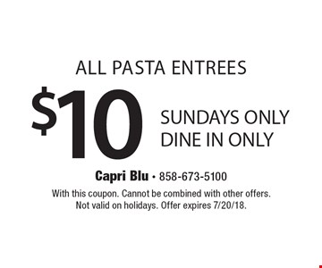 ALL PASTA ENTREES $10. SUNDAYS ONLY. DINE IN ONLY. With this coupon. Cannot be combined with other offers. Not valid on holidays. Offer expires 7/20/18.