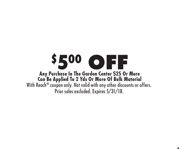 $5.00 OFF Any Purchase In The Garden Center $25 Or More Can Be Applied To 2 Yds Or More Of Bulk Material. With Reach coupon only. Not valid with any other discounts or offers. Prior sales excluded. Expires 5/31/18.