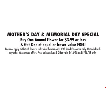 Mother's Day & Memorial Day Special Buy One Annual Flower for $3.99 or less & Get One of equal or lesser value FREE!. Does not apply to flats of flowers. Individual flowers only. With Reach coupon only. Not valid with any other discounts or offers. Prior sales excluded. Offer valid 5/13/18 and 5/28/18 only.