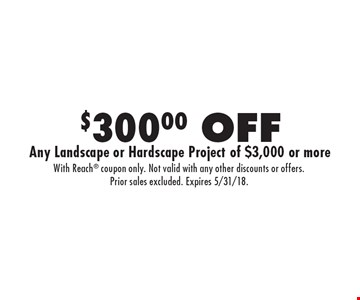 $300.00 OFF Any Landscape or Hardscape Project of $3,000 or more. With Reach coupon only. Not valid with any other discounts or offers. Prior sales excluded. Expires 5/31/18.