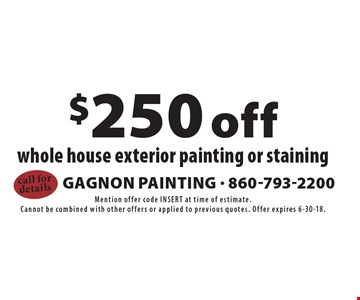 $250 off whole house exterior painting or staining. Mention offer code INSERT at time of estimate. Cannot be combined with other offers or applied to previous quotes. Offer expires 6-30-18.