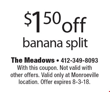 $1.50 off banana split. With this coupon. Not valid with other offers. Valid only at Monroeville location. Offer expires 8-3-18.