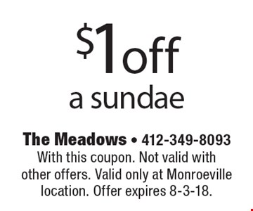 $1 off a sundae. With this coupon. Not valid with other offers. Valid only at Monroeville location. Offer expires 8-3-18.