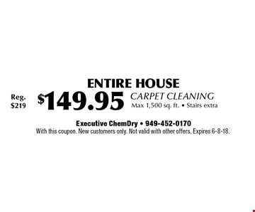 Carpet Cleaning $149.95 ENTIRE HOUSE Max 1,500 sq. ft.. Stairs extra. Reg. $219. With this coupon. New customers only. Not valid with other offers. Expires 6-8-18.