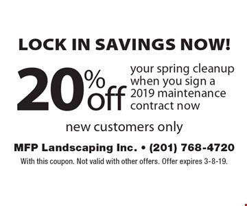 Lock in savings now! 20% off your spring cleanup when you sign a 2019 maintenance contract now new customers only. With this coupon. Not valid with other offers. Offer expires 3-8-19.