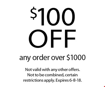 $100 off any order over $1000. Not valid with any other offers. Not to be combined, certain restrictions apply. Expires 6-8-18.