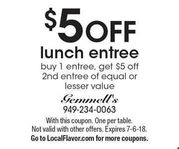 $5 off lunch entree. Buy 1 entree, get $5 off 2nd entree of equal or lesser value. With this coupon. One per table. Not valid with other offers. Expires 7-6-18. Go to LocalFlavor.com for more coupons.