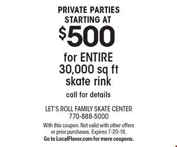 STARTING AT $500 PRIVATE PARTIES for ENTIRE 30,000 sq ft skate rink call for details. With this coupon. Not valid with other offers or prior purchases. Expires 7-20-18. Go to LocalFlavor.com for more coupons.