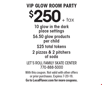 $250 + tax VIP GLOW ROOM PARTY 10 glow in the dark place settings $6.50 glow products per child $25 total tokens 2 pizzas & 2 pitchers of soda. With this coupon. Not valid with other offers or prior purchases. Expires 7-20-18. Go to LocalFlavor.com for more coupons.