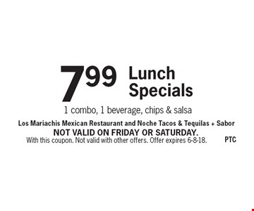 7.99 Lunch Specials - 1 combo, 1 beverage, chips & salsa. With this coupon. Not valid with other offers. Offer expires 6-8-18. Not valid on Friday or Saturday.