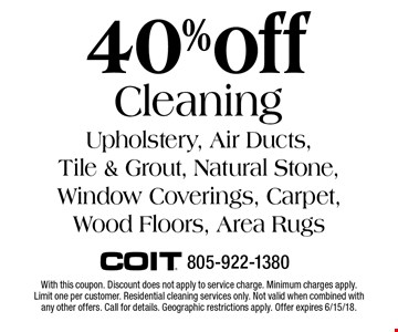 40% off Cleaning Upholstery, Air Ducts, Tile & Grout, Natural Stone, Window Coverings, Carpet,Wood Floors, Area Rugs. With this coupon. Discount does not apply to service charge. Minimum charges apply. Limit one per customer. Residential cleaning services only. Not valid when combined with any other offers. Call for details. Geographic restrictions apply. Offer expires 6/15/18.