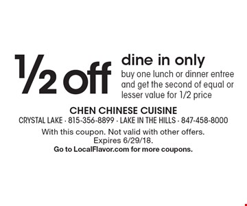 1/2 off dine in only, buy one lunch or dinner entree and get the second of equal or lesser value for 1/2 price. With this coupon. Not valid with other offers.Expires 6/29/18. Go to LocalFlavor.com for more coupons.