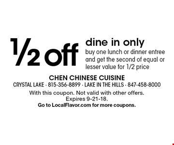 1/2 off dine in only buy one lunch or dinner entree and get the second of equal or lesser value for 1/2 price. With this coupon. Not valid with other offers.Expires 9-21-18. Go to LocalFlavor.com for more coupons.