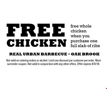 Free chicken. Free whole chicken when you purchase one full slab of ribs. Not valid on catering orders or alcohol. Limit one discount per customer per order. Must surrender coupon. Not valid in conjunction with any other offers. Offer expires 8/8/18.