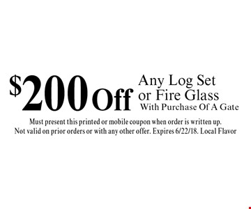 $200 Off Any Log Set or Fire Glass. With Purchase Of A Gate. Must present this printed or mobile coupon when order is written up. Not valid on prior orders or with any other offer. Expires 6/22/18. Local Flavor