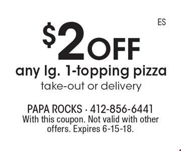 $2 off any lg. 1-topping pizza take-out or delivery. With this coupon. Not valid with other offers. Expires 6-15-18.