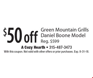 $50 off Green Mountain Grills Daniel Boone Model Reg. $599. With this coupon. Not valid with other offers or prior purchases. Exp. 8-31-18.
