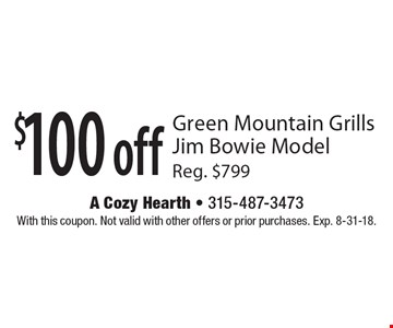 $100 off Green Mountain Grills Jim Bowie Model Reg. $799. With this coupon. Not valid with other offers or prior purchases. Exp. 8-31-18.