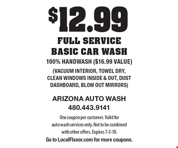 $12.99 full service basic car wash. 100% Handwash ($16.99 value) (Vacuum interior, towel dry, clean windows inside & out, dust dashboard, blow out mirrors). One coupon per customer. Valid for auto wash services only. Not to be combined with other offers. Expires 7-3-18. Go to LocalFlavor.com for more coupons.