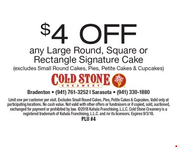 $4 off any Large Round, Square or Rectangle Signature Cake (excludes Small Round Cakes, Pies, Petite Cakes & Cupcakes). Limit one per customer per visit. Excludes Small Round Cakes, Pies, Petite Cakes & Cupcakes. Valid only at participating locations. No cash value. Not valid with other offers or fundraisers or if copied, sold, auctioned, exchanged for payment or prohibited by law. 2018 Kahala Franchising, L.L.C. Cold Stone Creamery is a registered trademark of Kahala Franchising, L.L.C. and/or its licensors. Expires 9/3/18. PLU #4