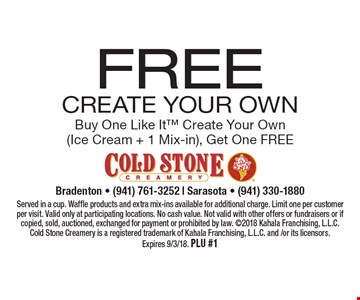 Free Create Your Own Buy One Like It Create Your Own (Ice Cream + 1 Mix-in), Get One Free. Served in a cup. Waffle products and extra mix-ins available for additional charge. Limit one per customer per visit. Valid only at participating locations. No cash value. Not valid with other offers or fundraisers or if copied, sold, auctioned, exchanged for payment or prohibited by law. 2018 Kahala Franchising, L.L.C. Cold Stone Creamery is a registered trademark of Kahala Franchising, L.L.C. and/or its licensors. Expires 9/3/18. PLU #1