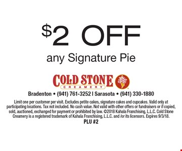 $2 off any Signature Pie. Limit one per customer per visit. Excludes petite cakes, signature cakes and cupcakes. Valid only at participating locations. Tax not included. No cash value. Not valid with other offers or fundraisers or if copied, sold, auctioned, exchanged for payment or prohibited by law. 2018 Kahala Franchising, L.L.C. Cold Stone Creamery is a registered trademark of Kahala Franchising, L.L.C. and/or its licensors. Expires 9/3/18. PLU #2