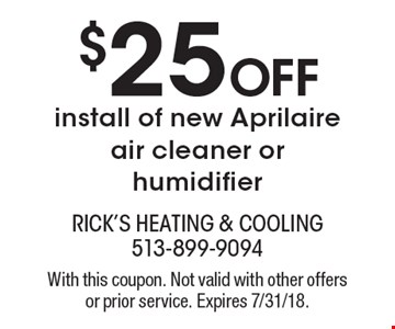 $25 Off install of new Aprilaire air cleaner or humidifier. With this coupon. Not valid with other offers or prior service. Expires 7/31/18.