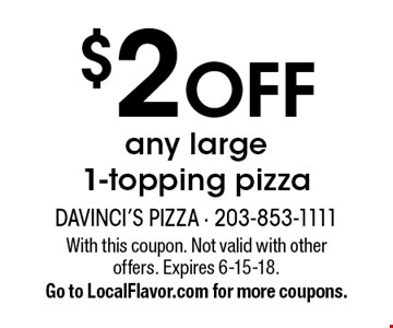 $2 OFF any large 1-topping pizza. With this coupon. Not valid with other offers. Expires 6-15-18. Go to LocalFlavor.com for more coupons.