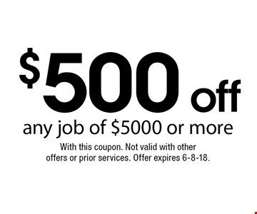 $500 off any job of $5000 or more. With this coupon. Not valid with otheroffers or prior services. Offer expires 6-8-18.