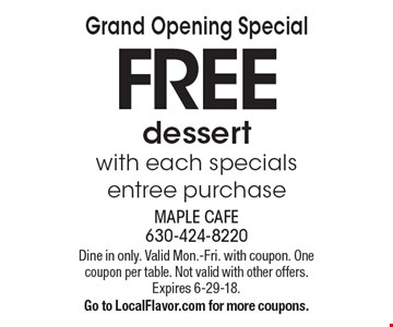 Grand Opening Special. FREE dessert with each entree purchase. Dine in only. Valid Mon.-Fri. with coupon. One coupon per table. Not valid with other offers.Expires 6-29-18. Go to LocalFlavor.com for more coupons.
