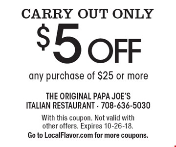 CARRY OUT ONLY $5 off any purchase of $25 or more. With this coupon. Not valid with other offers. Expires 8-10-18. Go to LocalFlavor.com for more coupons.