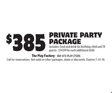 $385 private party package includes: food and drink for birthday child and 10 guests - $14.99 for each additional child. Call for reservations. Not valid on other packages, deals or discounts. Expires 7-31-18.