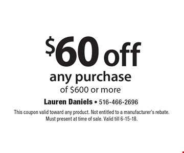 $60 off any purchase of $600 or more. This coupon valid toward any product. Not entitled to a manufacturer's rebate. Must present at time of sale. Valid till 6-15-18.