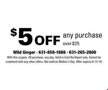 $5 off any purchase over $25. With this coupon. All purchase, any day. Valid in East Northport only. Cannot be combined with any other offers. Not valid on Mother's Day. Offer expires 6-15-18.