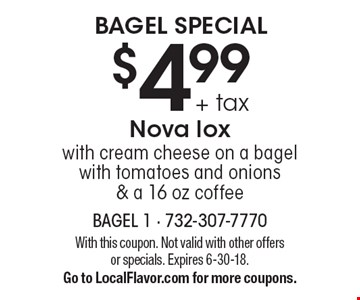 Bagel Special. $4.99 + tax Nova lox with cream cheese on a bagel with tomatoes and onions & a 16 oz coffee. With this coupon. Not valid with other offers or specials. Expires 6-30-18. Go to LocalFlavor.com for more coupons.