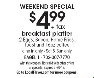 Weekend Special. $4.99 + tax for a breakfast platter. 2 Eggs, Bacon, Home Fries, Toast and 16oz coffee. Dine in only. Sat & Sun only. With this coupon. Not valid with other offers or specials. Expires 6-30-18. Go to LocalFlavor.com for more coupons.