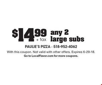 $14.99 + tax any 2 large subs. With this coupon. Not valid with other offers. Expires 6-29-18. Go to LocalFlavor.com for more coupons.
