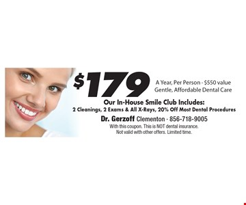 $179 A Year, Per Person - $550 value. Gentle, Affordable Dental Care. Our In-House Smile Club Includes: 2 Cleanings, 2 Exams & All X-Rays, 20% Off Most Dental Procedures. With this coupon. This is NOT dental insurance.  Not valid with other offers. Limited time.