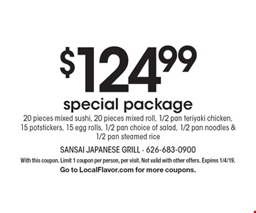 $124.99 special package. 20 pieces mixed sushi, 20 pieces mixed roll, 1/2 pan teriyaki chicken, 15 potstickers, 15 egg rolls, 1/2 pan choice of salad, 1/2 pan noodles & 1/2 pan steamed rice. With this coupon. Limit 1 coupon per person, per visit. Not valid with other offers. Expires 1/4/19. Go to LocalFlavor.com for more coupons.