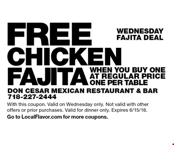 Wednesday - FAJITA DEAL - FREE CHICKEN FAJITA when you buy One at regular price. ONE PER TABLE. With this coupon. Valid on Wednesday only. Not valid with other offers or prior purchases. Valid for dinner only. Expires 6/15/18. Go to LocalFlavor.com for more coupons.