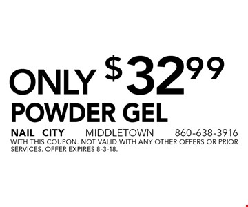 Powder Gel Only $32.99. With this coupon. Not valid with any other offers or prior services. Offer expires 8-3-18.