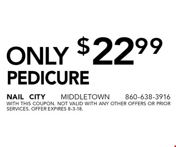 Pedicure Only $22.99. With this coupon. Not valid with any other offers or prior services. Offer expires 8-3-18.