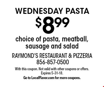 WEDNESDAY PASTA $8.99 choice of pasta, meatball, sausage and salad. With this coupon. Not valid with other coupons or offers. Expires 5-31-18. Go to LocalFlavor.com for more coupons.